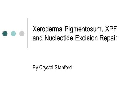 Xeroderma Pigmentosum, XPF and Nucleotide Excision Repair By Crystal Stanford.