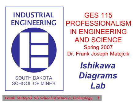 1 Frank Matejcik SD School of Mines & Technology Ishikawa Diagrams Lab GES 115 PROFESSIONALISM IN ENGINEERING AND SCIENCE Spring 2007 Dr. Frank Joseph.