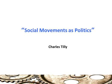 """Social Movements as Politics"" Charles Tilly. Introduction By 21C SM recognized as Global phenomenon: Zimbabwe, EU, Jubilee 2000, Costa Rica to Canada."