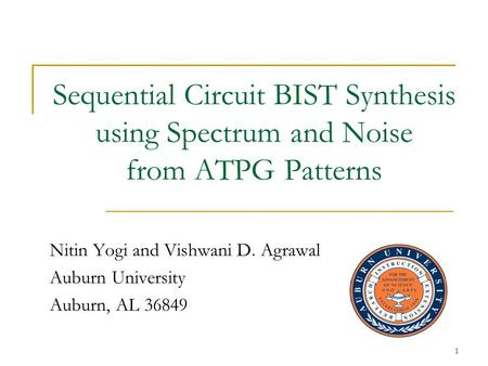 1 Sequential Circuit BIST Synthesis using Spectrum and Noise from ATPG Patterns Nitin Yogi and Vishwani D. Agrawal Auburn University Auburn, AL 36849.
