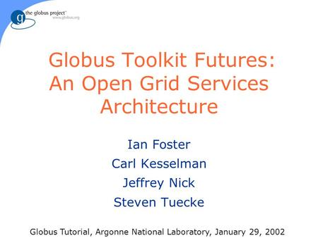Globus Toolkit Futures: An Open Grid Services Architecture Ian Foster Carl Kesselman Jeffrey Nick Steven Tuecke Globus Tutorial, Argonne National Laboratory,