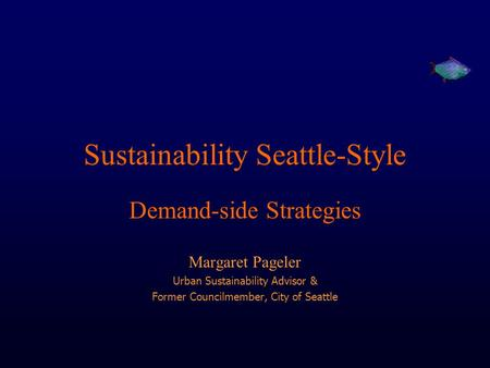 Sustainability Seattle-Style Demand-side Strategies Margaret Pageler Urban Sustainability Advisor & Former Councilmember, City of Seattle.