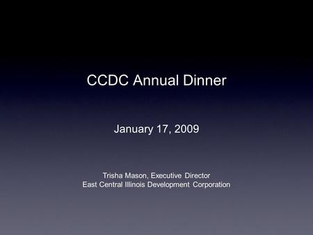 CCDC Annual Dinner January 17, 2009 Trisha Mason, Executive Director East Central Illinois Development Corporation.