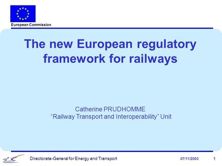 "Directorate-General for Energy and Transport 07/11/2003 1 The new European regulatory framework for railways Catherine PRUDHOMME ""Railway Transport and."