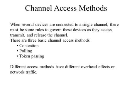 Channel Access Methods When several devices are connected to a single channel, there must be some rules to govern these devices as they access, transmit,