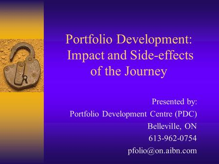 Portfolio Development: Impact and Side-effects of the Journey Presented by: Portfolio Development Centre (PDC) Belleville, ON 613-962-0754