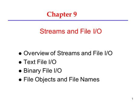 1 Chapter 9 l Overview of Streams and File I/O l Text File I/O l Binary File I/O l File Objects and File Names Streams and File I/O.