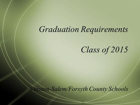 Graduation Requirements Class of 2015 Winston-Salem/Forsyth County Schools.