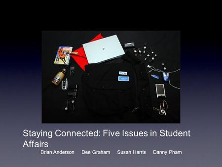 Staying Connected: Five Issues in Student Affairs Brian Anderson Dee Graham Susan Harris Danny Pham.