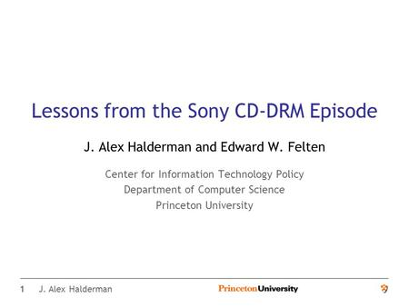 1 J. Alex Halderman Lessons from the Sony CD-DRM Episode J. Alex Halderman and Edward W. Felten Center for Information Technology Policy Department of.