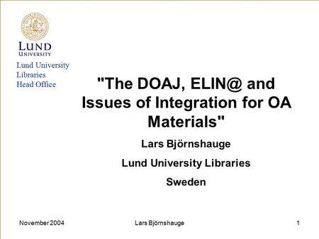 November 2004Lars Björnshauge1 Lund University Libraries Head Office The DOAJ, and Issues of Integration for OA Materials Lars Björnshauge Lund.