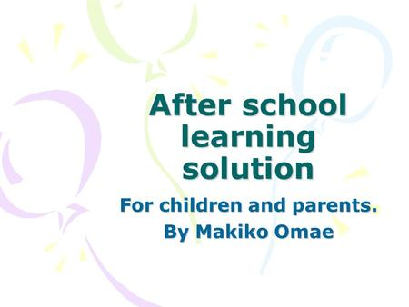 After school learning solution For children and parents. By Makiko Omae.