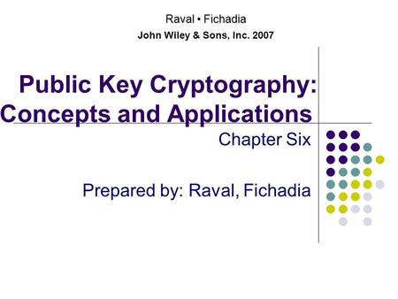 Public Key Cryptography: Concepts and Applications Chapter Six Prepared by: Raval, Fichadia Raval Fichadia John Wiley & Sons, Inc. 2007.