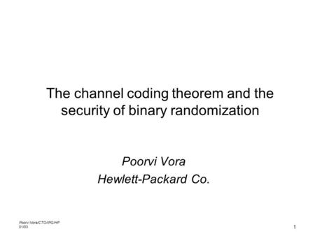 Poorvi Vora/CTO/IPG/HP 01/03 1 The channel coding theorem and the security of binary randomization Poorvi Vora Hewlett-Packard Co.