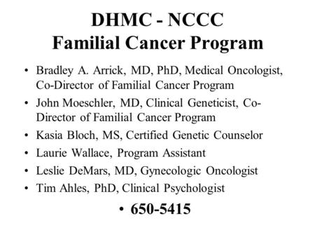 DHMC - NCCC Familial Cancer Program Bradley A. Arrick, MD, PhD, Medical Oncologist, Co-Director of Familial Cancer Program John Moeschler, MD, Clinical.