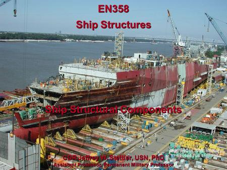 Ship Structural Components EN358 Ship Structures CDR Jeffrey W. Stettler, USN, PhD Assistant Professor, Permanent Military Professor.