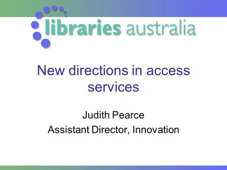 New directions in access services Judith Pearce Assistant Director, Innovation.