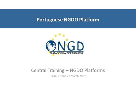 Portuguese NGDO Platform Central Training – NGDO Platforms Tallin, 26 and 27 March 2007.