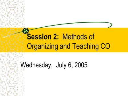Session 2: Methods of Organizing and Teaching CO Wednesday, July 6, 2005.