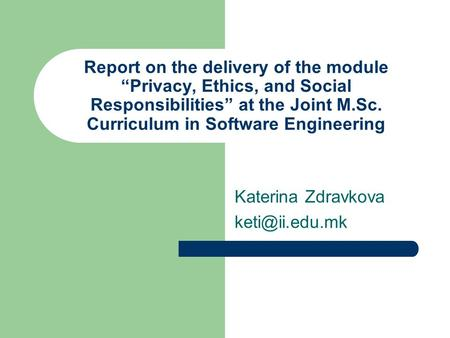 "Report on the delivery of the module ""Privacy, Ethics, and Social Responsibilities"" at the Joint M.Sc. Curriculum in Software Engineering Katerina Zdravkova."