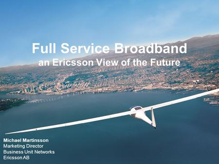 Full Service Broadband an Ericsson View of the Future Michael Martinsson Marketing Director Business Unit Networks Ericsson AB.