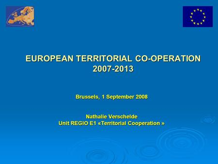 EUROPEAN TERRITORIAL CO-OPERATION 2007-2013 Brussels, 1 September 2008 Nathalie Verschelde Unit REGIO E1 «Territorial Cooperation »