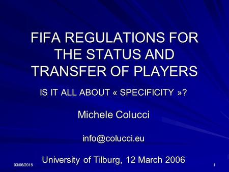 03/06/20151 FIFA REGULATIONS FOR THE STATUS AND TRANSFER OF PLAYERS IS IT ALL ABOUT « SPECIFICITY »? Michele Colucci University of Tilburg,