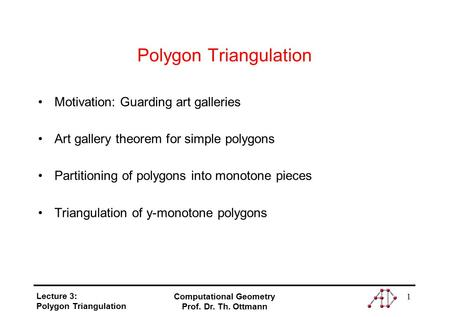Lecture 3: Polygon Triangulation Computational Geometry Prof. Dr. Th. Ottmann 1 Polygon Triangulation Motivation: Guarding art galleries Art gallery theorem.