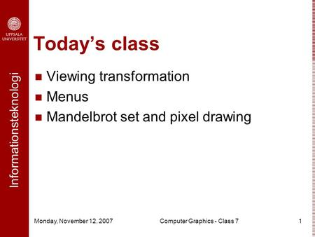 Informationsteknologi Monday, November 12, 2007Computer Graphics - Class 71 Today's class Viewing transformation Menus Mandelbrot set and pixel drawing.
