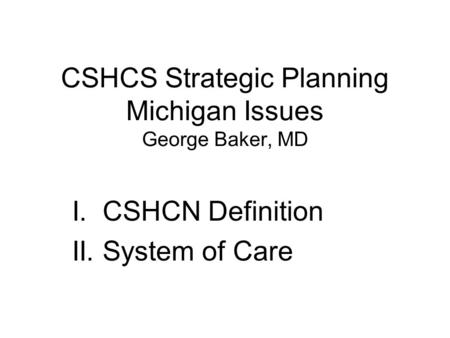 CSHCS Strategic Planning Michigan Issues George Baker, MD I. CSHCN Definition II. System of Care.