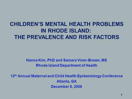 CHILDREN'S MENTAL HEALTH PROBLEMS IN RHODE ISLAND: THE PREVALENCE AND RISK FACTORS Hanna Kim, PhD and Samara Viner-Brown, MS Rhode Island Department of.