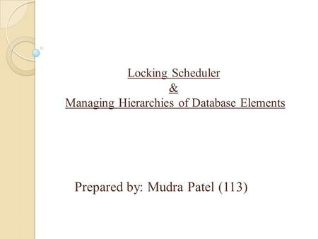Prepared by: Mudra Patel (113) Locking Scheduler & Managing Hierarchies of Database Elements.