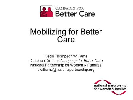 Mobilizing for Better Care Cecili Thompson Williams Outreach Director, Campaign for Better Care National Partnership for Women & Families