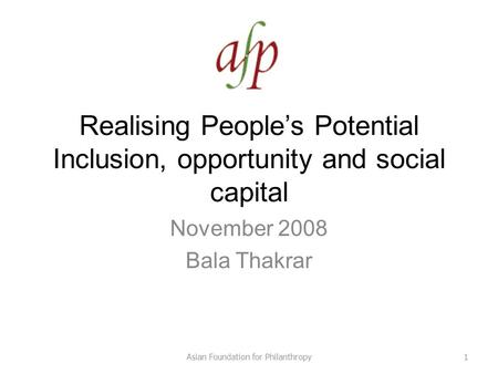 Realising People's Potential Inclusion, opportunity and social capital November 2008 Bala Thakrar 1Asian Foundation for Philanthropy.