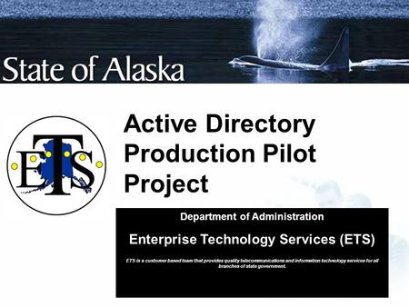 Active Directory Production Pilot Project Department of Administration Enterprise Technology Services (ETS) ETS is a customer based team that provides.