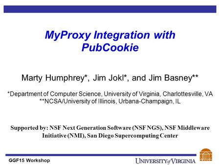 GGF15 Workshop MyProxy Integration with PubCookie Marty Humphrey*, Jim Jokl*, and Jim Basney** *Department of Computer Science, University of Virginia,