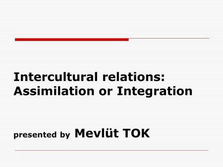 Intercultural relations: Assimilation or Integration presented by Mevlüt TOK.
