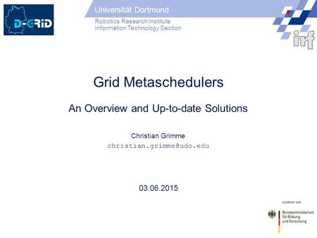Universität Dortmund Robotics Research Institute Information Technology Section 03.06.2015 Grid Metaschedulers An Overview and Up-to-date Solutions Christian.
