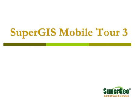 SuperGIS Mobile Tour 3 SuperGIS Mobile Tour 3. Overview  SuperGIS Mobile Tour is a mobile GIS application for outdoor tour guide system.  An easy-to-use.