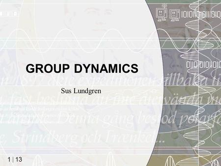 13 1 GROUP DYNAMICS Sus Lundgren. 13 2 Why this lecture? Generations(!) of MDI/ID-students have requested it Even if most of you've already worked in.