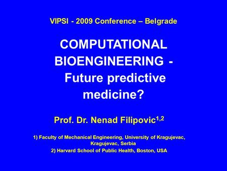 Prof. Dr. Nenad Filipovic 1,2 1) Faculty of Mechanical Engineering, University of Kragujevac, Kragujevac, Serbia 2) Harvard School of Public Health, Boston,