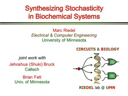 Marc Riedel Synthesizing Stochasticity in Biochemical Systems Electrical & Computer Engineering Jehoshua (Shuki) Bruck Caltech joint work with Brian Fett.