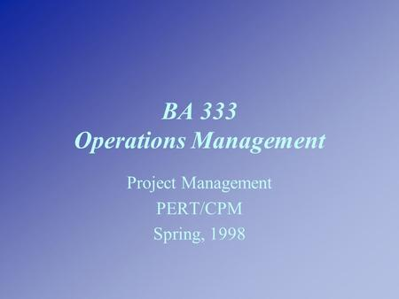 BA 333 Operations Management Project Management PERT/CPM Spring, 1998.