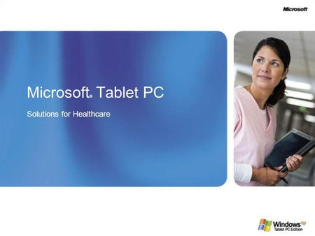 Microsoft ® Tablet PC Solutions for Healthcare. A Vision for Healthcare Healthcare providers and medical institutions are looking to technology tools.