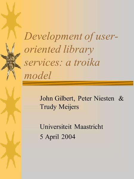 Development of user- oriented library services: a troika model John Gilbert, Peter Niesten & Trudy Meijers Universiteit Maastricht 5 April 2004.