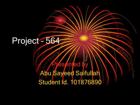 Project – 564 Presented by Abu Sayeed Saifullah Student Id. 101876890.