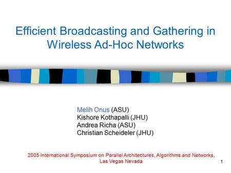 1 Efficient Broadcasting and Gathering in Wireless Ad-Hoc Networks Melih Onus (ASU) Kishore Kothapalli (JHU) Andrea Richa (ASU) Christian Scheideler (JHU)
