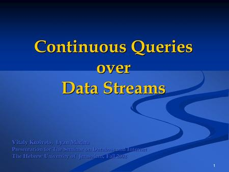 1 Continuous Queries over Data Streams Vitaly Kroivets, Lyan Marina Presentation for The Seminar on Database and Internet The Hebrew University of Jerusalem,