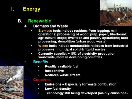 I. I.Energy B. B.Renewable 4. 4.Biomass and Waste Biomass fuels include residues from logging; mill operations; processing of wood, pulp, paper, fiberboard;