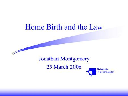 Home Birth and the Law Jonathan Montgomery 25 March 2006.
